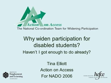 Why widen participation for disabled students? Haven't I got enough to do already? Tina Elliott Action on Access For NADO 2006.