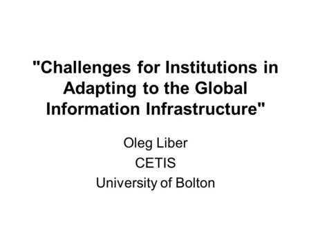 Challenges for Institutions in Adapting to the Global Information Infrastructure Oleg Liber CETIS University of Bolton.