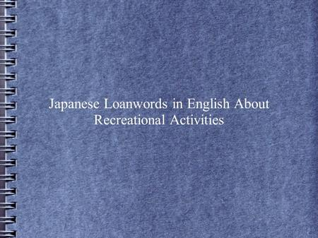 Japanese Loanwords in English About Recreational Activities.