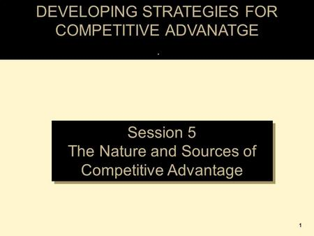 DEVELOPING STRATEGIES FOR COMPETITIVE ADVANATGE. Session 5 The Nature and Sources of Competitive Advantage Session 5 The Nature and Sources of Competitive.