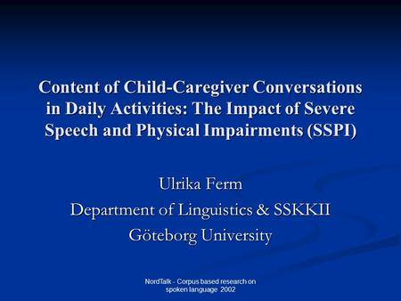 NordTalk - Corpus based research on spoken language 2002 Content of Child-Caregiver Conversations in Daily Activities: The Impact of Severe Speech and.
