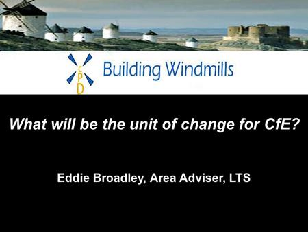 What will be the unit of change for CfE? Eddie Broadley, Area Adviser, LTS.