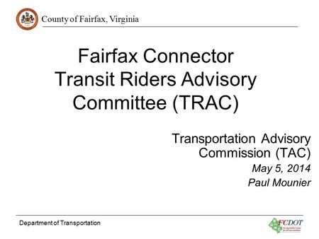 County of Fairfax, Virginia Fairfax Connector Transit Riders Advisory Committee (TRAC) Transportation Advisory Commission (TAC) May 5, 2014 Paul Mounier.