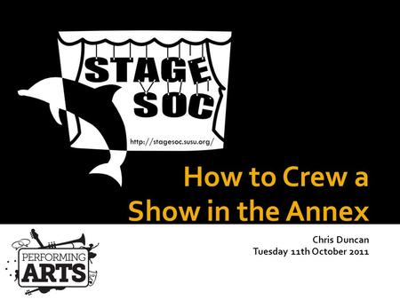 How to Crew a Show in the Annex Chris Duncan Tuesday 11th October 2011 StageSoc Training 2011-2012.