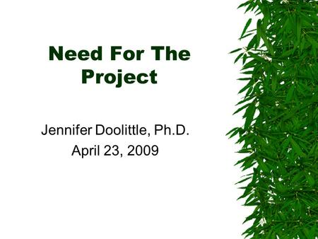 Need For The Project Jennifer Doolittle, Ph.D. April 23, 2009.