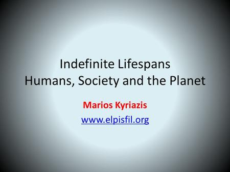 Indefinite Lifespans Humans, Society and the Planet Marios Kyriazis www.elpisfil.org.