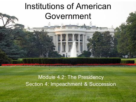 Institutions of American Government Module 4.2: The Presidency Section 4: Impeachment & Succession.