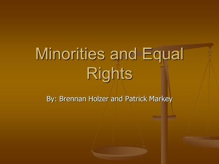 Minorities and Equal Rights By: Brennan Holzer and Patrick Markey.