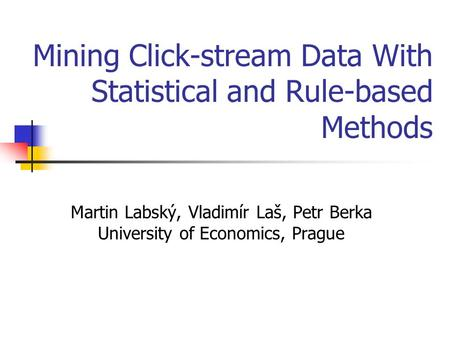 Mining Click-stream Data With Statistical and Rule-based Methods Martin Labský, Vladimír Laš, Petr Berka University of Economics, Prague.