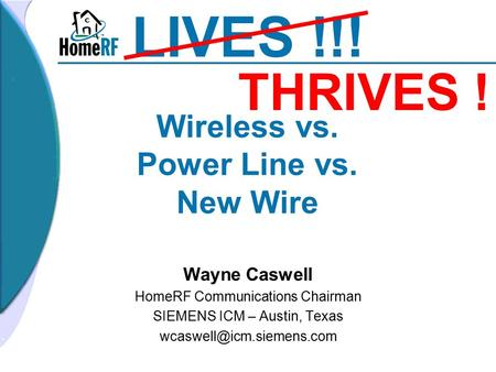 Wireless vs. Power Line vs. New Wire Wayne Caswell HomeRF Communications Chairman SIEMENS ICM – Austin, Texas LIVES !!! THRIVES.