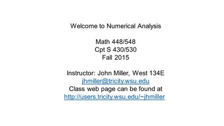 Welcome to Numerical Analysis Math 448/548 Cpt S 430/530 Fall 2015 Instructor: John Miller, West 134E Class web page can be found.