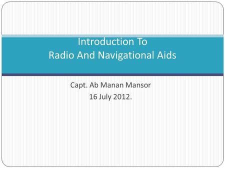 Capt. Ab Manan Mansor 16 July 2012. Introduction To Radio And Navigational Aids.