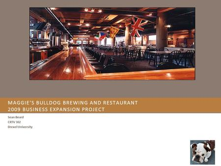 MAGGIE'S BULLDOG BREWING AND RESTAURANT 2009 BUSINESS EXPANSION PROJECT Sean Beard CRTV 302 Drexel University.