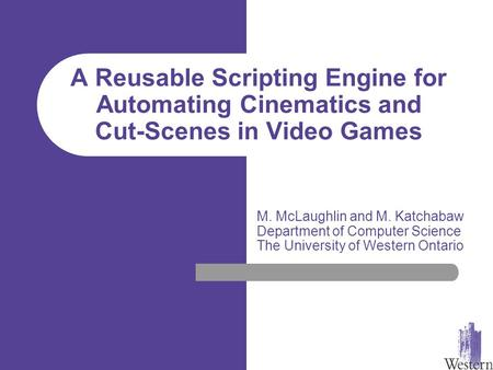 A Reusable Scripting Engine for Automating Cinematics and Cut-Scenes in Video Games M. McLaughlin and M. Katchabaw Department of Computer Science The University.