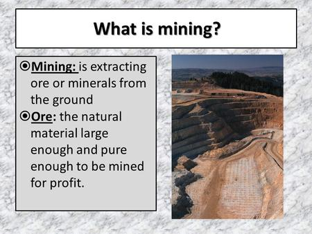 What is mining?  Mining: is extracting ore or minerals from the ground  Ore: the natural material large enough and pure enough to be mined for profit.