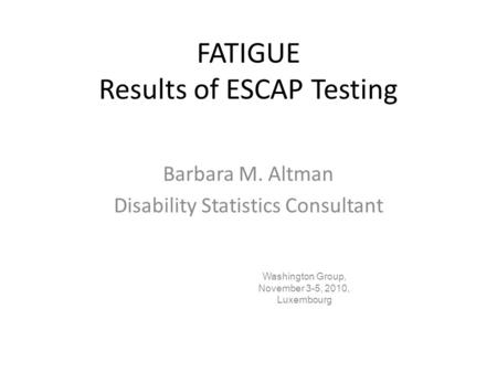 FATIGUE Results of ESCAP Testing Barbara M. Altman Disability Statistics Consultant Washington Group, November 3-5, 2010, Luxembourg.