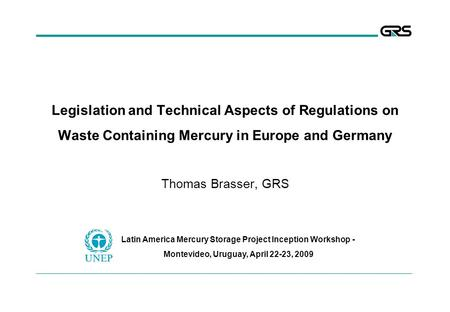 Legislation and Technical Aspects of Regulations on Waste Containing Mercury in Europe and Germany Thomas Brasser, GRS Latin America Mercury Storage Project.