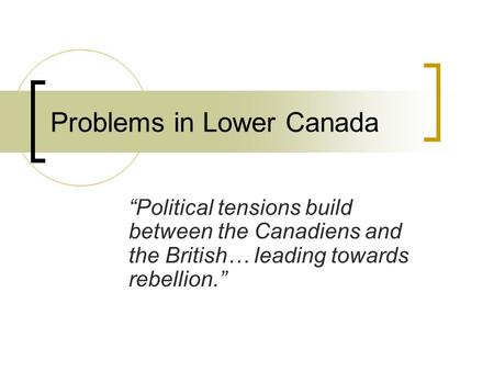 "Problems in Lower Canada ""Political tensions build between the Canadiens and the British… leading towards rebellion."""