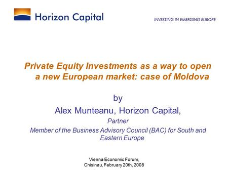 Vienna Economic Forum, Chisinau, February 20th, 2008 Private Equity Investments as a way to open a new European market: case of Moldova by Alex Munteanu,