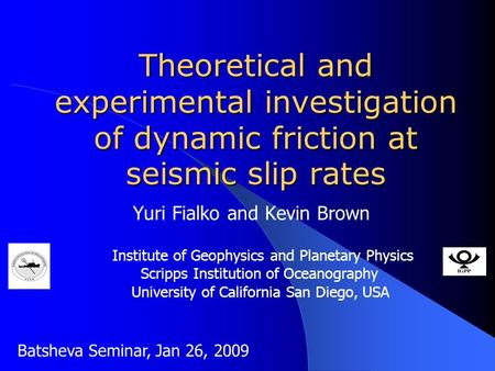 Theoretical and experimental investigation of dynamic friction at seismic slip rates Yuri Fialko and Kevin Brown Institute of Geophysics and Planetary.