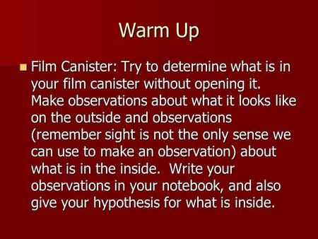 Warm Up Film Canister: Try to determine what is in your film canister without opening it. Make observations about what it looks like on the outside and.