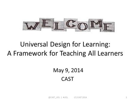 Universal Design for Learning: A Framework for Teaching All Learners May 9, 2014 | #UDL (C) CAST 20141.