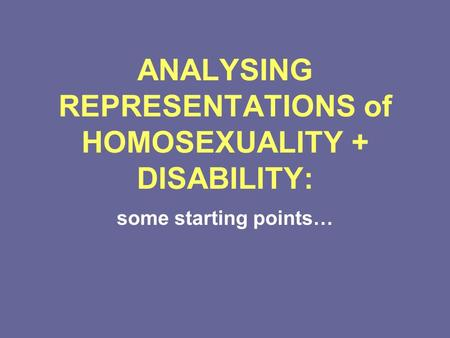 ANALYSING REPRESENTATIONS of HOMOSEXUALITY + DISABILITY: some starting points…