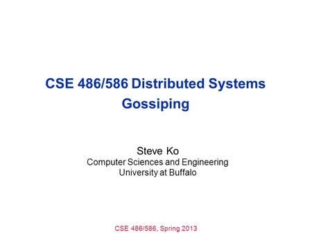 CSE 486/586, Spring 2013 CSE 486/586 Distributed Systems Gossiping Steve Ko Computer Sciences and Engineering University at Buffalo.