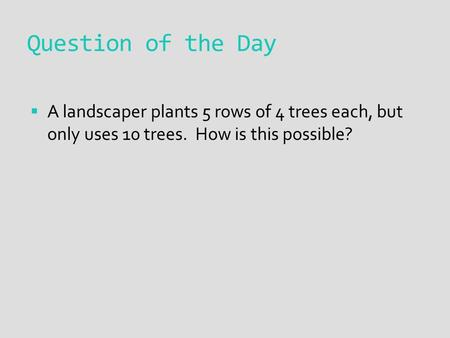 Question of the Day  A landscaper plants 5 rows of 4 trees each, but only uses 10 trees. How is this possible?