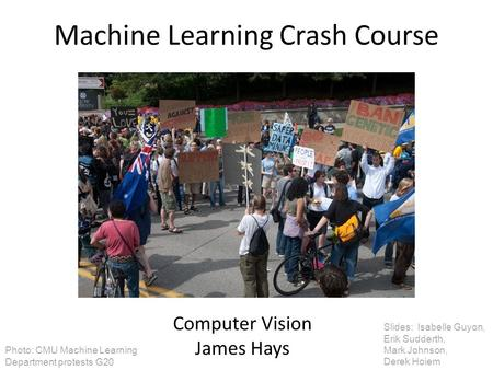 Machine Learning Crash Course Computer Vision James Hays Slides: Isabelle Guyon, Erik Sudderth, Mark Johnson, Derek Hoiem Photo: CMU Machine Learning Department.