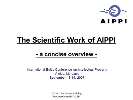 (c) 2007 Dr. Jochen Bühling Reporter General of AIPPI 1 The Scientific Work of AIPPI - a concise overview - International Baltic Conference on Intellectual.