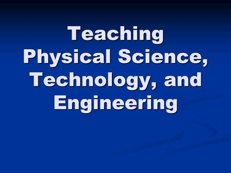 Teaching Physical Science, Technology, and Engineering.