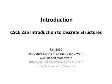 Introduction CSCE 235 Introduction to Discrete Structures Fall 2010 Instructor: Berthe Y. Choueiry (Shu-we-ri) GTA: Robert Woodward