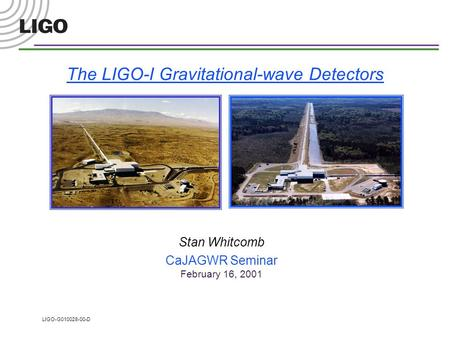 LIGO-G010028-00-D The LIGO-I Gravitational-wave Detectors Stan Whitcomb CaJAGWR Seminar February 16, 2001.