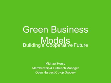 Green Business Models Building a Cooperative Future Michael Henry Membership & Outreach Manager Open Harvest Co-op Grocery.