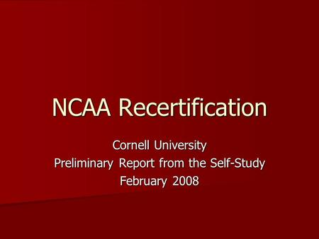 NCAA Recertification Cornell University Preliminary Report from the Self-Study February 2008.