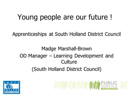 Young people are our future ! Apprenticeships at South Holland District Council Madge Marshall-Brown OD Manager – Learning Development and Culture (South.