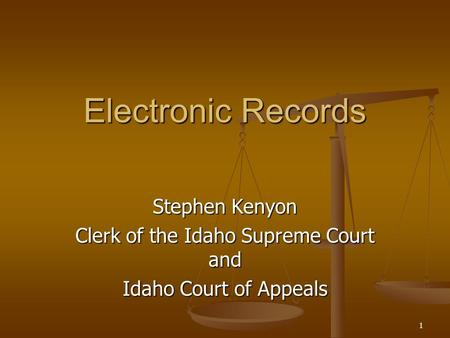 1 Electronic Records Stephen Kenyon Clerk of the Idaho Supreme Court and Idaho Court of Appeals.