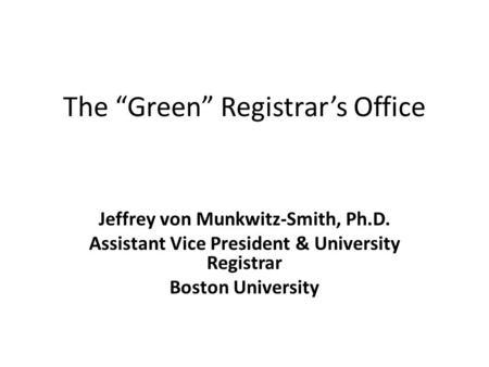"The ""Green"" Registrar's Office Jeffrey von Munkwitz-Smith, Ph.D. Assistant Vice President & University Registrar Boston University."