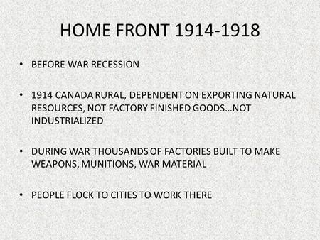 HOME FRONT 1914-1918 BEFORE WAR RECESSION 1914 CANADA RURAL, DEPENDENT ON EXPORTING NATURAL RESOURCES, NOT FACTORY FINISHED GOODS…NOT INDUSTRIALIZED DURING.