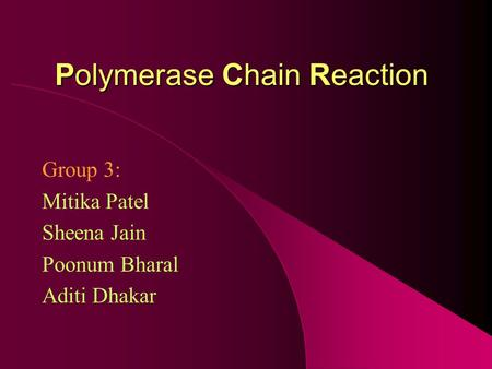 Polymerase Chain Reaction Group 3: Mitika Patel Sheena Jain Poonum Bharal Aditi Dhakar.