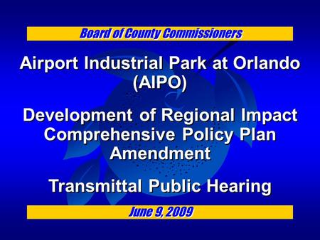 Board of County Commissioners Airport Industrial Park at Orlando (AIPO) Development of Regional Impact Comprehensive Policy Plan Amendment Transmittal.