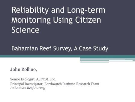 Reliability and Long-term Monitoring Using Citizen Science Bahamian Reef Survey, A Case Study John Rollino, Senior Ecologist, AECOM, Inc. Principal Investigator,