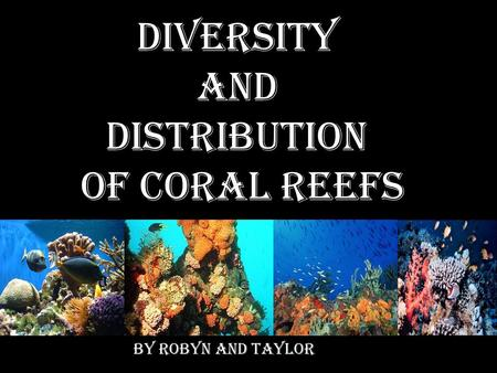 Diversity and Distribution of coral reefs By Robyn and Taylor.