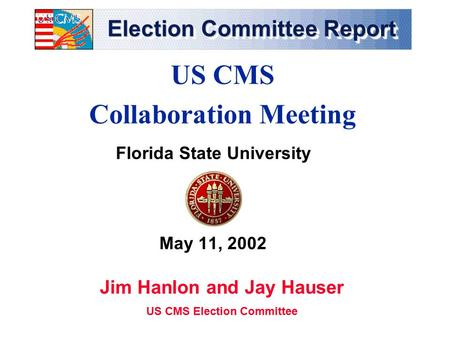 Election Committee Report Florida State University May 11, 2002 US CMS Collaboration Meeting Jim Hanlon and Jay Hauser US CMS Election Committee.