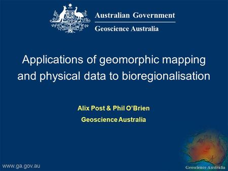 Geoscience Australia Australian Government Geoscience Australia Applications of geomorphic mapping and physical data to bioregionalisation Alix Post &