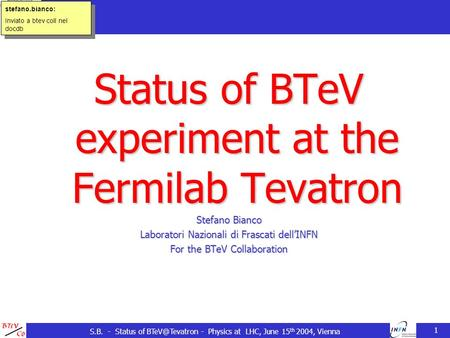 S.B. - Status of - Physics at LHC, June 15 th 2004, Vienna 1 Status of BTeV experiment at the Fermilab Tevatron Stefano Bianco Laboratori.