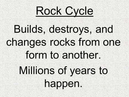 Rock Cycle Builds, destroys, and changes rocks from one form to another. Millions of years to happen.
