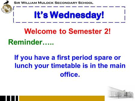 Welcome to Semester 2! Reminder….. If you have a first period spare or lunch your timetable is in the main office.
