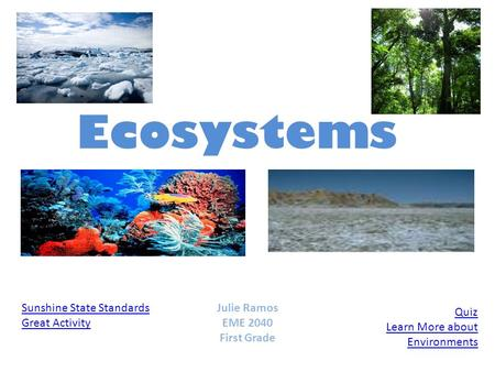 Ecosystems Sunshine State Standards Great Activity Quiz Learn More about Environments Julie Ramos EME 2040 First Grade.